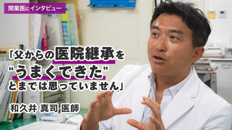 【開業医にインタビュー:和久井真司医師】医院継承の実情。トラブルやメリット・デメリットを直撃